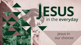Jesus in Our Choices