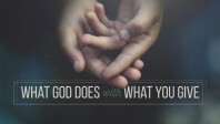 WHAT GOD DOES WITH WHAT YOU GIVE
